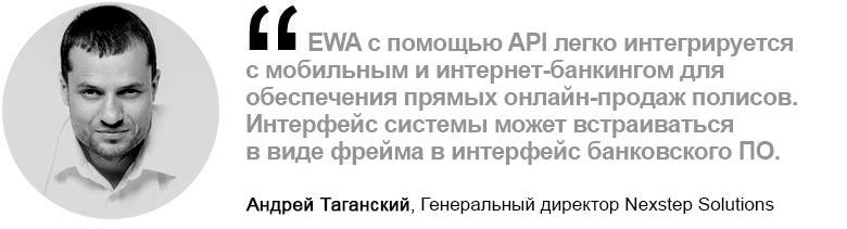 Андрей Таганский, Генеральный директор Nexstep Solutions. EWA с помощью API легко интегрируется с мобильным и интернет-банкингом для обеспечения прямых онлайн-продаж полисов. Интерфейс системы может встраиваться в виде фрейма в интерфейс банковского ПО.